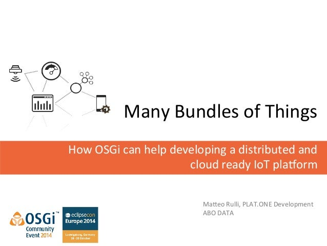 Many  Bundles  of  Things  How  OSGi  can  help  developing  a  distributed  and  cloud  ready  IoT  pla>orm  Ma@eo  Rulli...