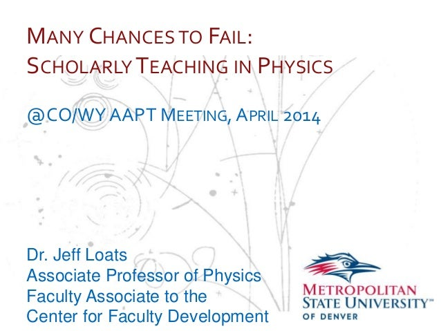 … MANY CHANCES TO FAIL: SCHOLARLY TEACHING IN PHYSICS @CO/WYAAPT MEETING, APRIL 2014 Dr. Jeff Loats Associate Professor of...