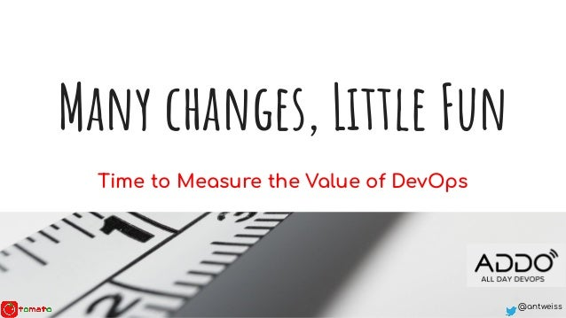 @antweiss Many changes, Little Fun Time to Measure the Value of DevOps
