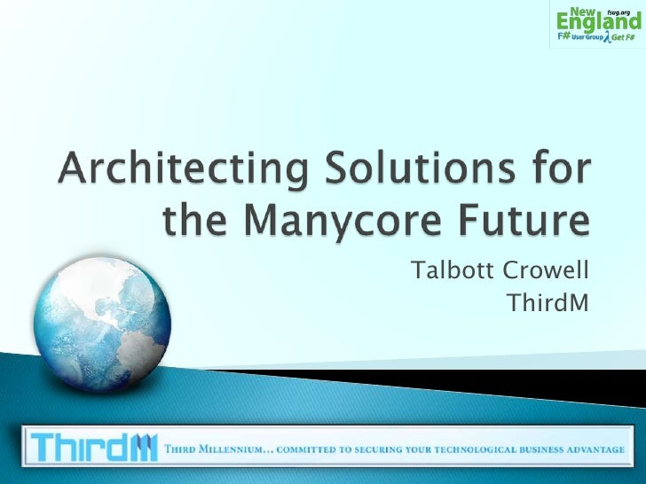 Architecting Solutions for the Manycore Future<br />Talbott Crowell<br />ThirdM<br />