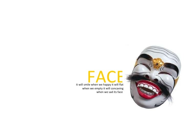 FACE it will smile when we happy it will flat when we empty it will concaving when we sad its face