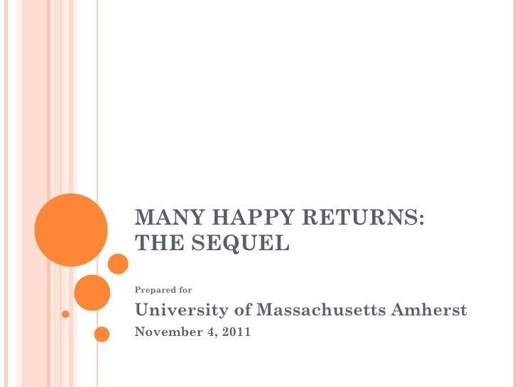 MANY HAPPY RETURNS:  THE SEQUEL Prepared for University of Massachusetts Amherst  November 4, 2011