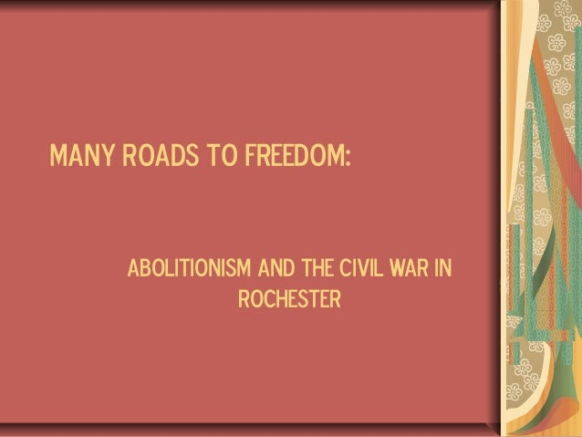 MANY ROADS TO FREEDOM:ABOLITIONISM AND THE CIVIL WAR INROCHESTER