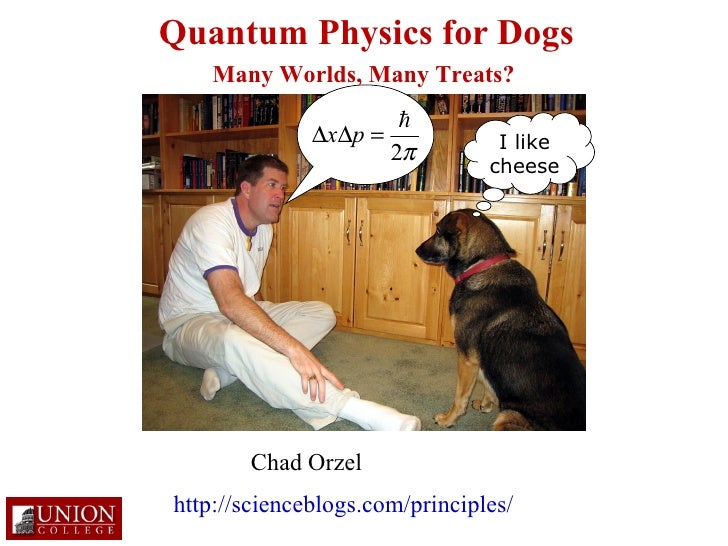 Quantum Physics for Dogs I like cheese Chad Orzel Many Worlds, Many Treats? http://scienceblogs.com/principles/