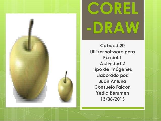 COREL -DRAW Cobaed 20 Utilizar software para Parcial:1 Actividad:2 Tipo de imágenes Elaborado por: Juan Antuna Consuelo Fa...