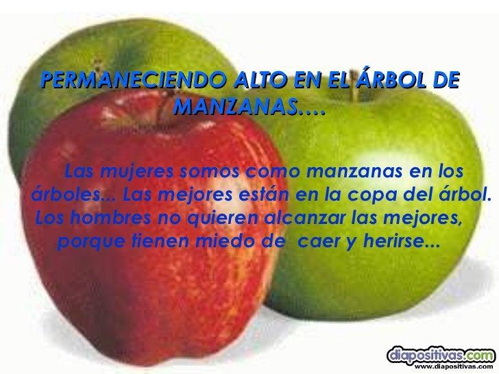 <ul><li>PERMANECIENDO ALTO EN EL ÁRBOL DE MANZANAS.… </li></ul><ul><ul><li>Las mujeres somos como manzanas en los árboles....
