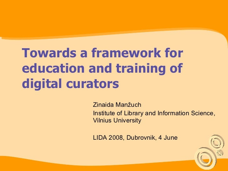 Towards a framework for education and training of digital curators Zinaida Manžuch Institute of Library and Information Sc...