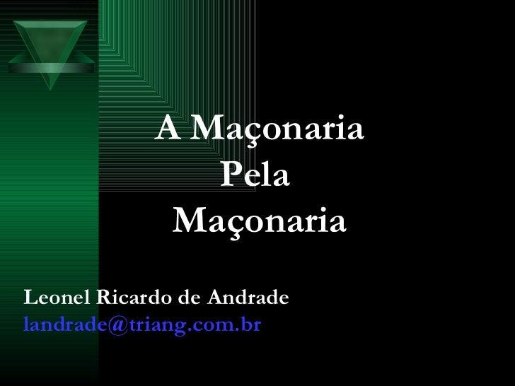 A Maçonaria Pela  Maçonaria Leonel Ricardo de Andrade [email_address]