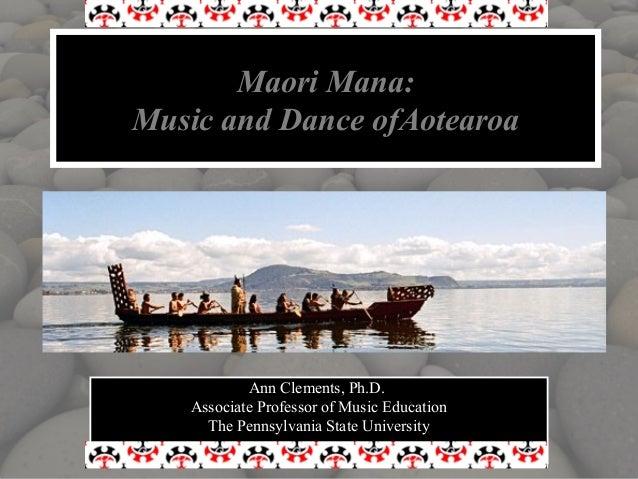 Maori Mana:Music and Dance ofAotearoa           Ann Clements, Ph.D.   Associate Professor of Music Education     The Penns...