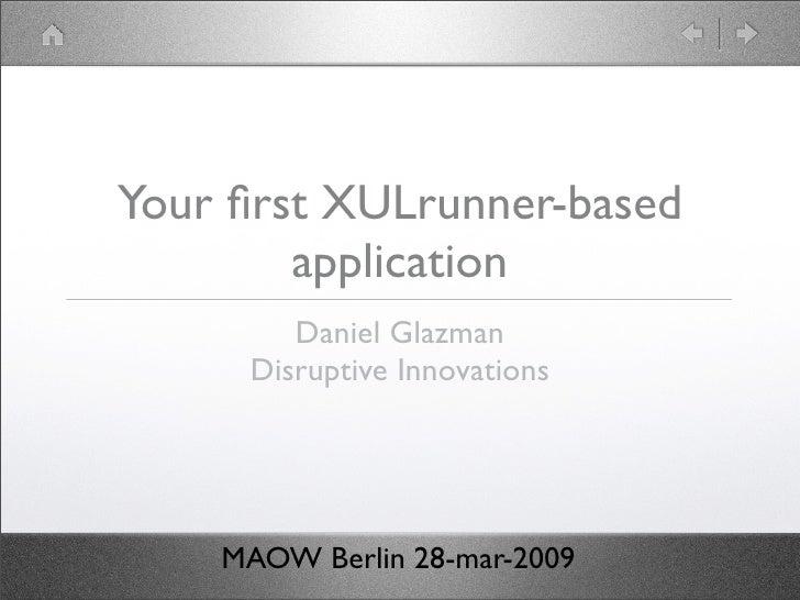 Your first XULrunner-based         application         Daniel Glazman      Disruptive Innovations         MAOW Berlin 28-ma...