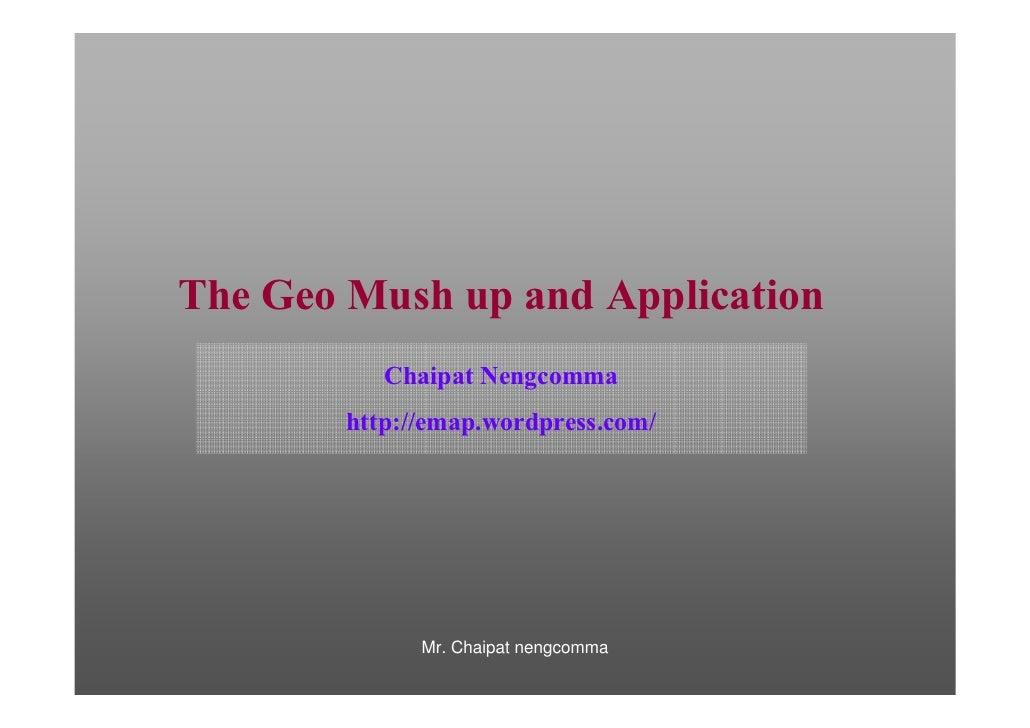 The Geo Mush up and Application            Chaipat Nengcomma         http://emap.wordpress.com/                   Mr. Chai...
