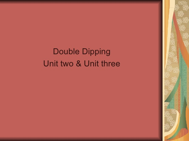 <ul><li>Double Dipping </li></ul><ul><li>Unit two & Unit three </li></ul>
