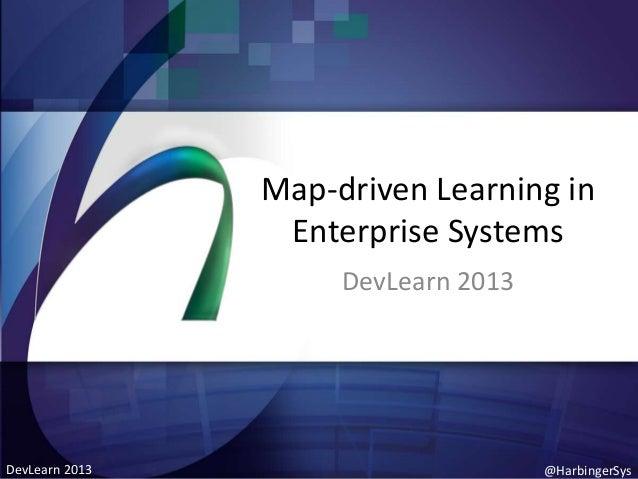 Map-driven Learning in Enterprise Systems DevLearn 2013  DevLearn 2013  @HarbingerSys