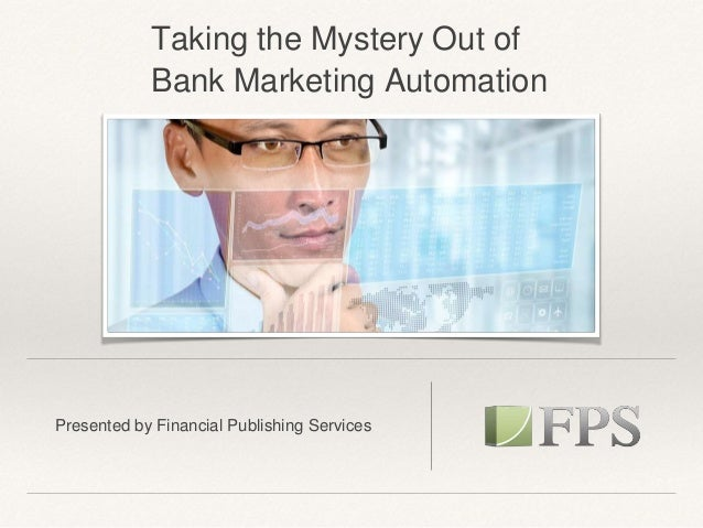 Presented by Financial Publishing Services Taking the Mystery Out of Bank Marketing Automation