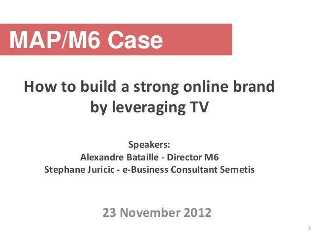 MAP/M6 Case How to build a strong online brand         by leveraging TV                       Speakers:          Alexandre...