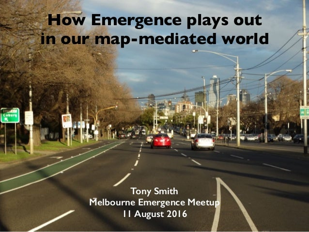 How Emergence plays out in our map-mediated world Tony Smith Melbourne Emergence Meetup 11 August 2016