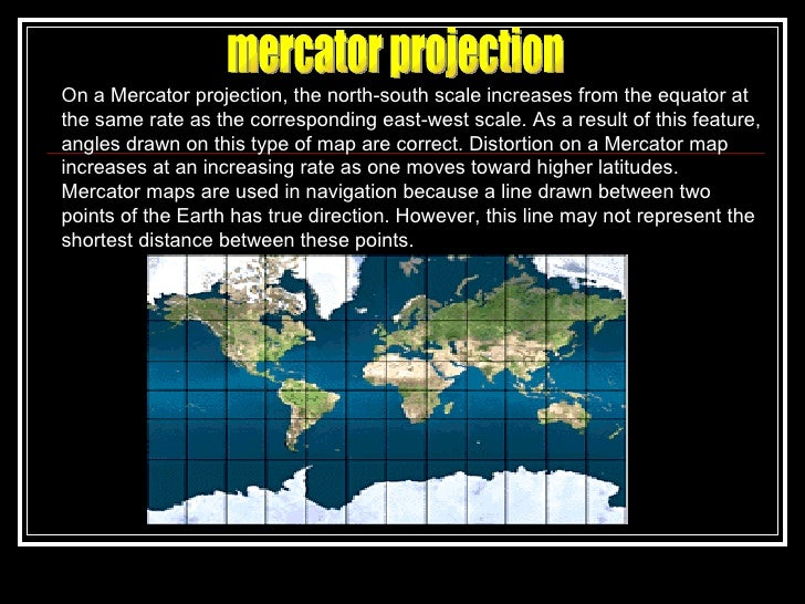 mercator projection On a Mercator projection, the north-south scale increases from the equator at the same rate as the cor...