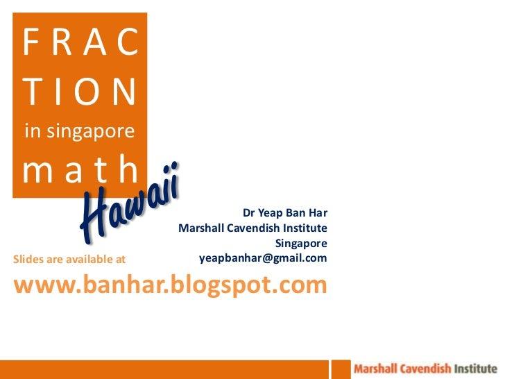 FRAC TION  in singapore math                                      Dr Yeap Ban Har                          Marshall Cavend...