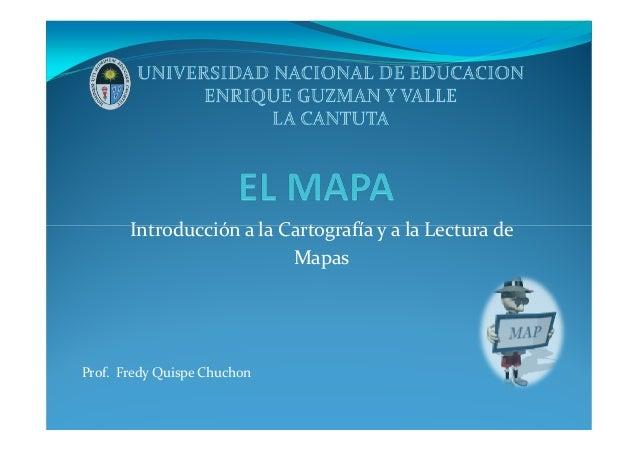 Introducción a la Cartografía y a la Lectura deIntroducción a la Cartografía y a la Lectura de Mapas Prof. Fredy Quispe Ch...