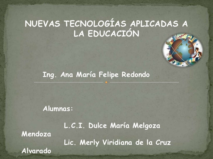 NUEVAS TECNOLOGÍAS APLICADAS A         LA EDUCACIÓN     Ing. Ana María Felipe Redondo     Alumnas:           L.C.I. Dulce ...