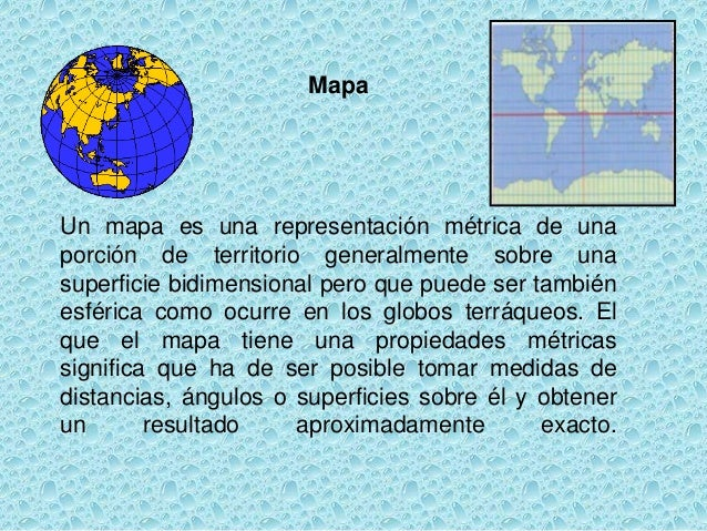 MapaUn mapa es una representación métrica de unaporción de territorio generalmente sobre unasuperficie bidimensional pero ...