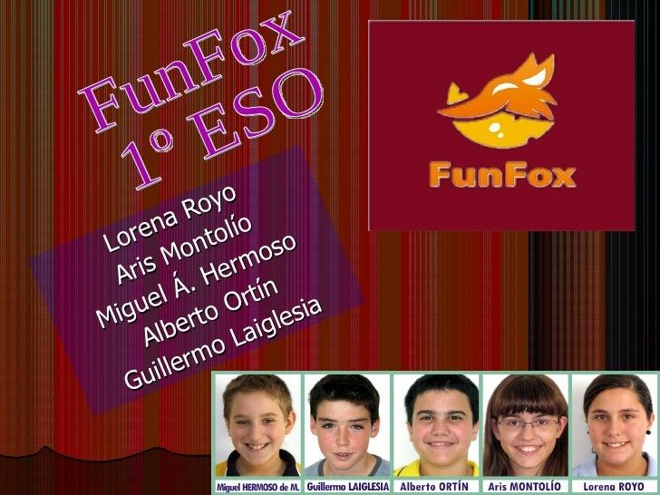 Lorena Royo Aris Montolío Miguel Á. Hermoso Alberto Ortín Guillermo Laiglesia FunFox 1º ESO