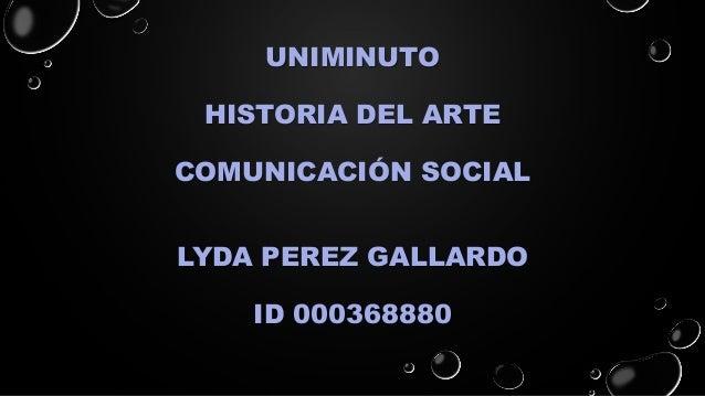 UNIMINUTO HISTORIA DEL ARTE COMUNICACIÓN SOCIAL LYDA PEREZ GALLARDO ID 000368880