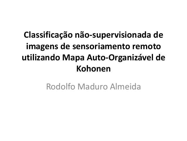 Classificação não-supervisionada de imagens de sensoriamento remoto utilizando Mapa Auto-Organizável de Kohonen Rodolfo Ma...