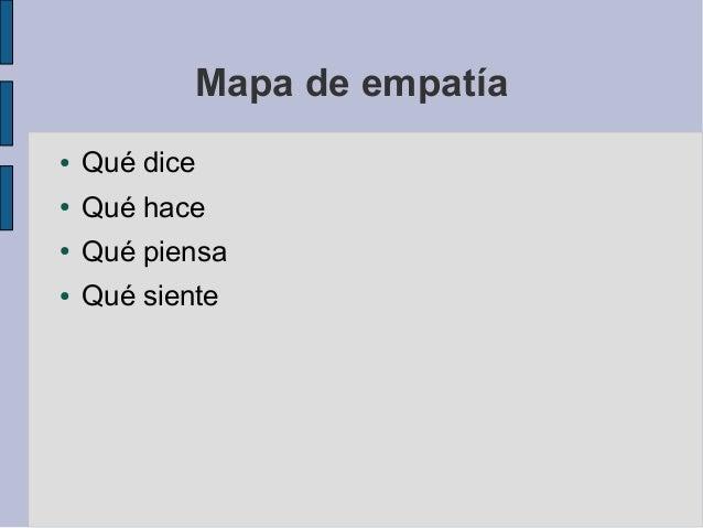 Mapa de empatía ● Qué dice ● Qué hace ● Qué piensa ● Qué siente