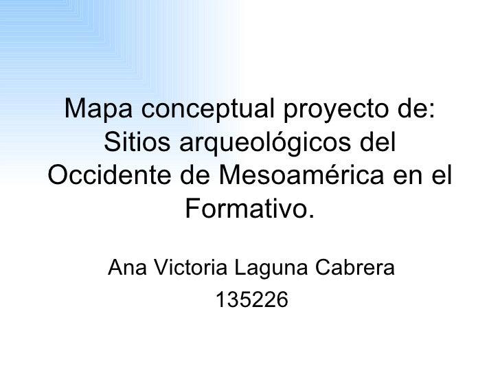 Mapa conceptual proyecto de: Sitios arqueológicos del Occidente de Mesoamérica en el Formativo. Ana Victoria Laguna Cabrer...