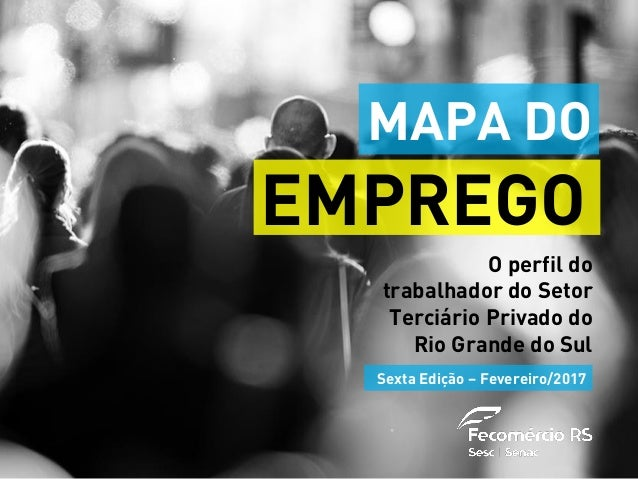 O perfil do trabalhador do Setor Terciário Privado do Rio Grande do Sul EMPREGO Sexta Edição – Fevereiro/2017 MAPA DO