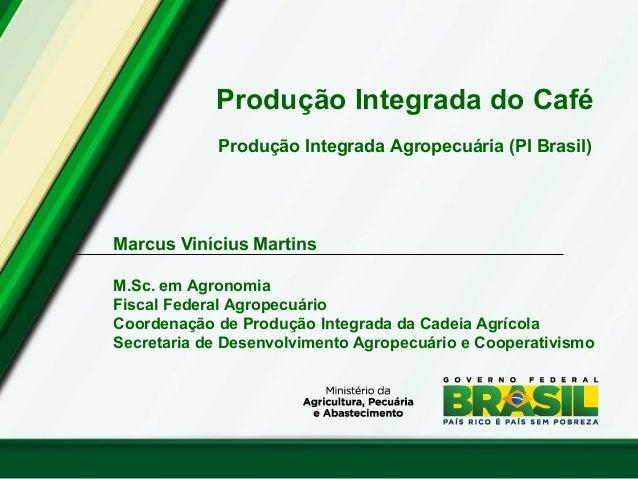 Produção Integrada do Café Produção Integrada Agropecuária (PI Brasil) Marcus Vinícius Martins M.Sc. em Agronomia Fiscal F...