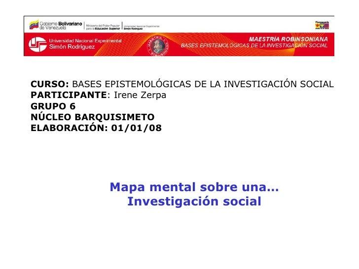 Mapa mental sobre una…  Investigación social  CURSO:  BASES EPISTEMOLÓGICAS DE LA INVESTIGACIÓN SOCIAL PARTICIPANTE : Iren...