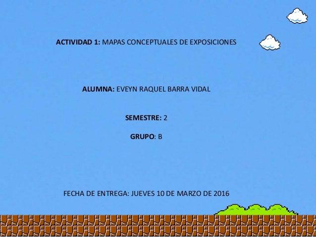 ACTIVIDAD 1: MAPAS CONCEPTUALES DE EXPOSICIONES ALUMNA: EVEYN RAQUEL BARRA VIDAL SEMESTRE: 2 GRUPO: B FECHA DE ENTREGA: JU...