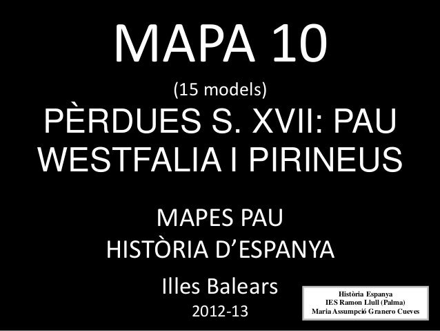 MAPA 10        (15 models)PÈRDUES S. XVII: PAUWESTFALIA I PIRINEUS       MAPES PAU   HISTÒRIA D'ESPANYA       Illes Balear...