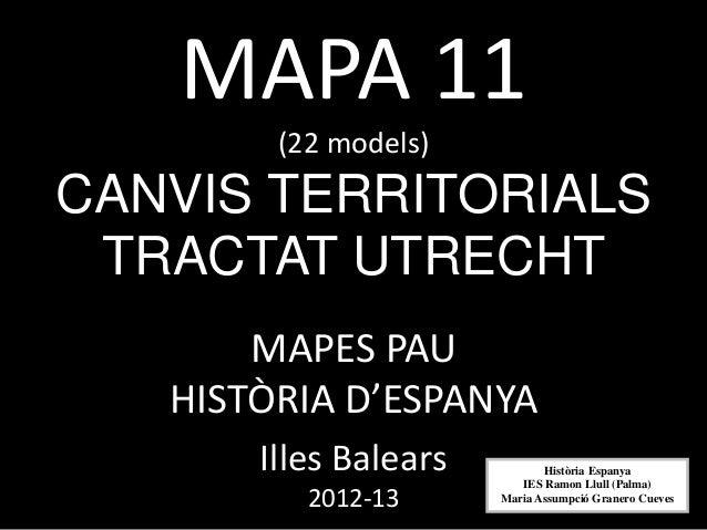 MAPA 11        (22 models)CANVIS TERRITORIALS TRACTAT UTRECHT       MAPES PAU   HISTÒRIA D'ESPANYA       Illes Balears    ...