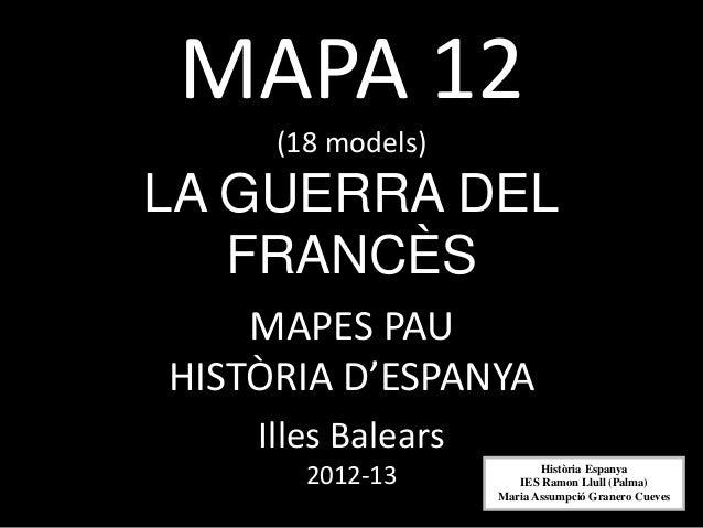 MAPA 12     (18 models)LA GUERRA DEL   FRANCÈS    MAPES PAUHISTÒRIA D'ESPANYA    Illes Balears       2012-13             H...