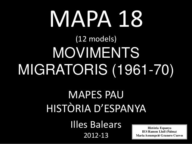 MAPA 18(12 models)MOVIMENTSMIGRATORIS (1961-70)MAPES PAUHISTÒRIA D'ESPANYAIlles Balears2012-13Història EspanyaIES Ramon Ll...