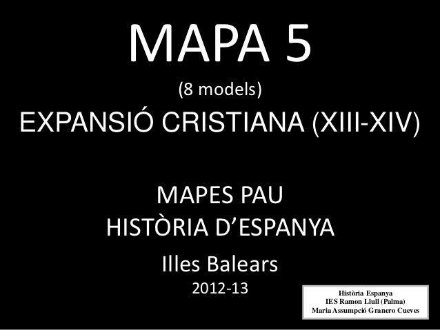 MAPA 5           (8 models)EXPANSIÓ CRISTIANA (XIII-XIV)          MAPES PAU      HISTÒRIA D'ESPANYA          Illes Balears...