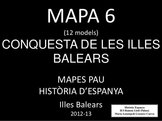 MAPA 6          (12 models)CONQUESTA DE LES ILLES      BALEARS         MAPES PAU     HISTÒRIA D'ESPANYA         Illes Bale...