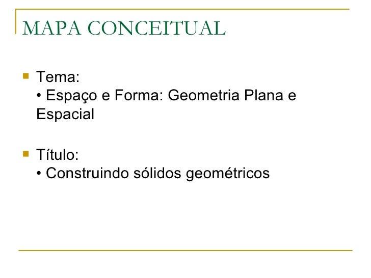 MAPA CONCEITUAL <ul><li>Tema:  • Espaço e Forma: Geometria Plana e Espacial </li></ul><ul><li>Título:  • Construindo sólid...