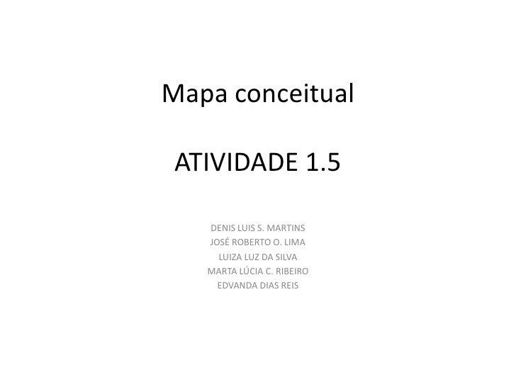 Mapa conceitual ATIVIDADE 1.5   DENIS LUIS S. MARTINS   JOSÉ ROBERTO O. LIMA     LUIZA LUZ DA SILVA   MARTA LÚCIA C. RIBEI...