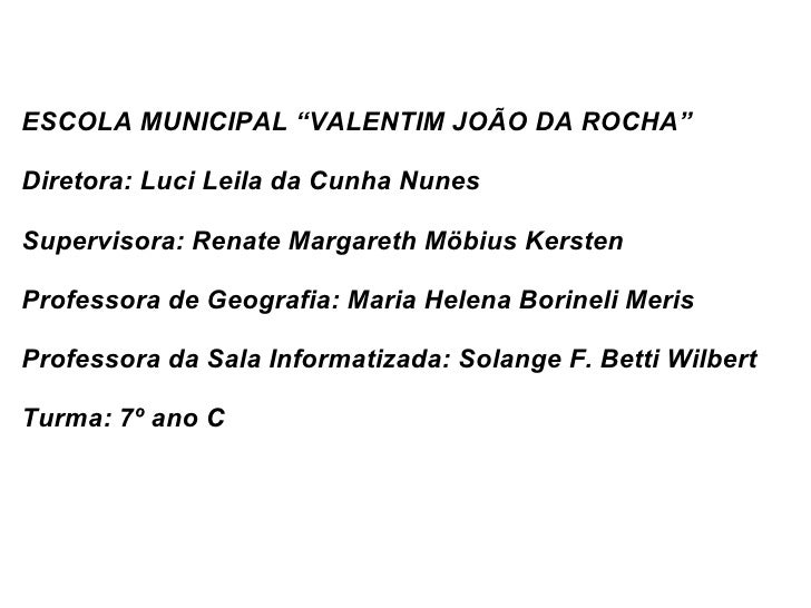 "ESCOLA MUNICIPAL ""VALENTIM JOÃO DA ROCHA"" Diretora: Luci Leila da Cunha Nunes Supervisora: Renate Margareth Möbius Kersten..."