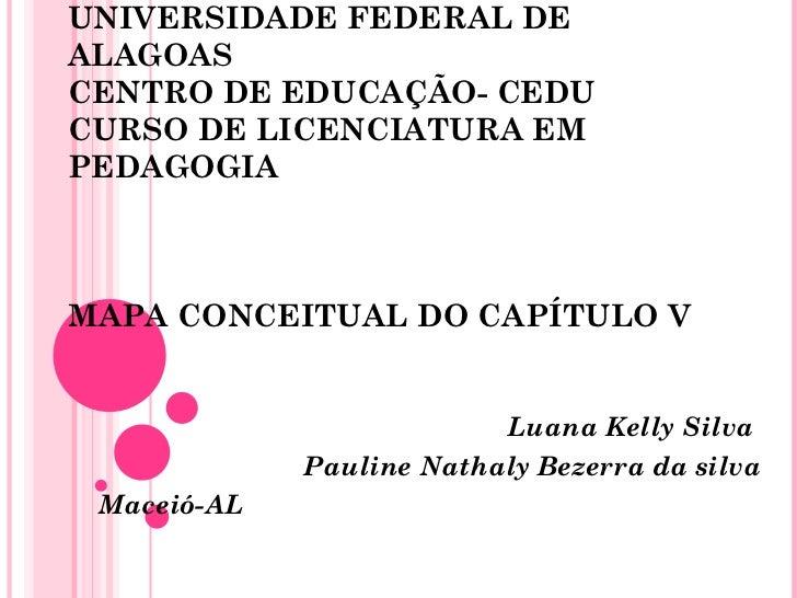 UNIVERSIDADE FEDERAL DE ALAGOAS CENTRO DE EDUCAÇÃO- CEDU CURSO DE LICENCIATURA EM PEDAGOGIA MAPA CONCEITUAL DO CAPÍTULO V ...