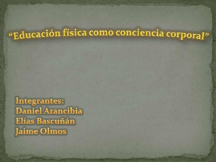 """""""Educación física como conciencia corporal""""<br />Integrantes: Daniel Arancibia<br />Elías Bascuñán<br />Jaime Olmos <br />"""