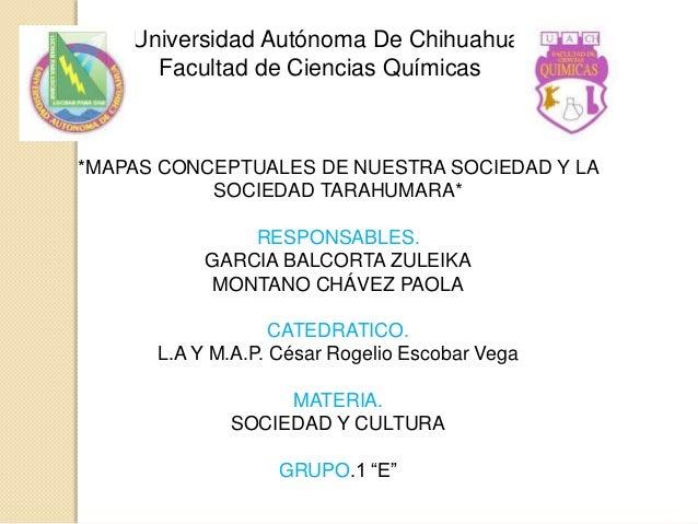 Universidad Autónoma De Chihuahua Facultad de Ciencias Químicas *MAPAS CONCEPTUALES DE NUESTRA SOCIEDAD Y LA SOCIEDAD TARA...