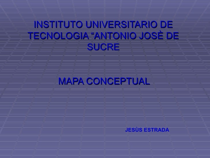 "INSTITUTO UNIVERSITARIO DETECNOLOGIA ""ANTONIO JOSÈ DE           SUCRE     MAPA CONCEPTUAL                 JESÙS ESTRADA"