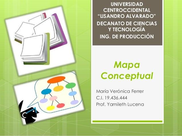 """UNIVERSIDAD   CENTROCCIDENTAL""""LISANDRO ALVARADO""""DECANATO DE CIENCIAS     Y TECNOLOGÍA ING. DE PRODUCCIÓN    Mapa  Conceptu..."""