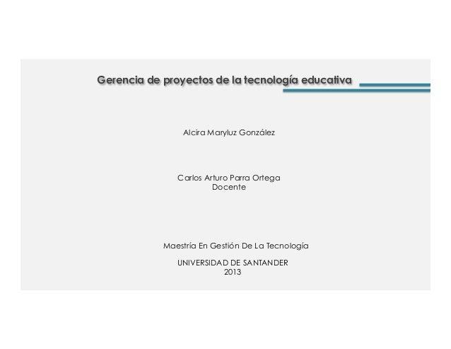 Gerencia de proyectos de la tecnología educativaCarlos Arturo Parra OrtegaDocenteAlcira Maryluz GonzálezUNIVERSIDAD DE SAN...