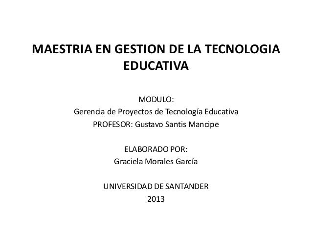MAESTRIA EN GESTION DE LA TECNOLOGIAEDUCATIVAMODULO:Gerencia de Proyectos de Tecnología EducativaPROFESOR: Gustavo Santis ...